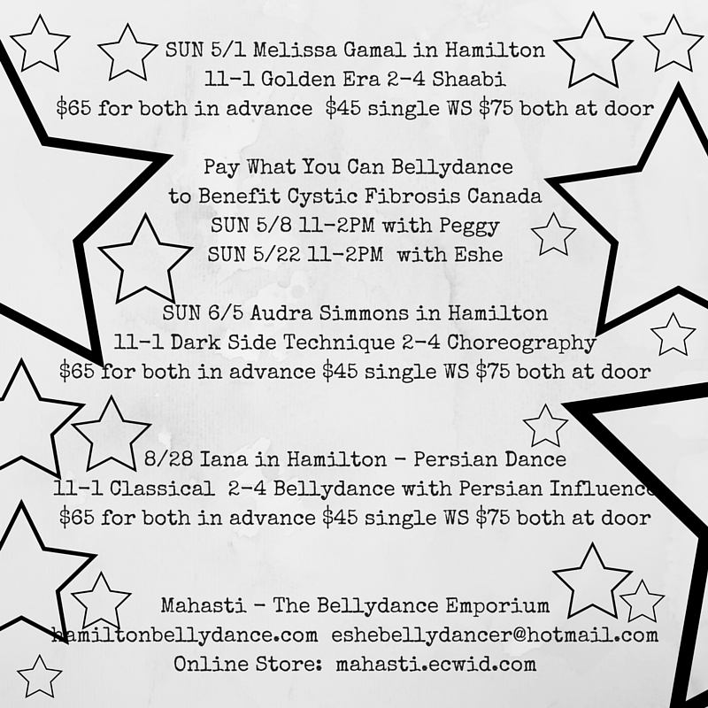 UPCOMING MAHASTI WORKSHOPSSUN 5_1 Melissa Gamal in Hamilton11-1 Golden Era 2-4 Shaabi $65 for both in advance $45 single WS $75 both at door Pay What You Can Bellydance to Benefit Cystic Fibrosis CanadaSUN 5_8 11-2PM with -2